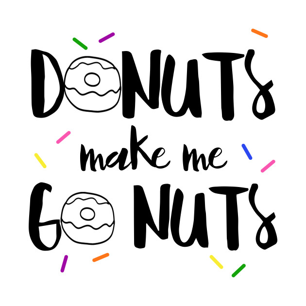 Donuts Make Me Go Nuts