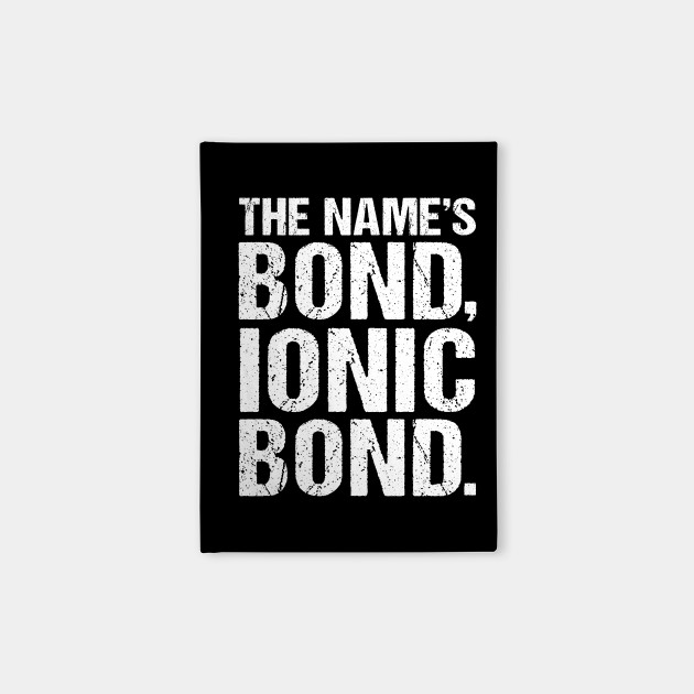 The Names Bond, Ionic Bond Funny Science Biology Chemistry Nerd Geek