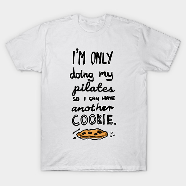 e7659eceda5 I m Only Doing My Pilates So I Can Have Another Cookie - Funny ...