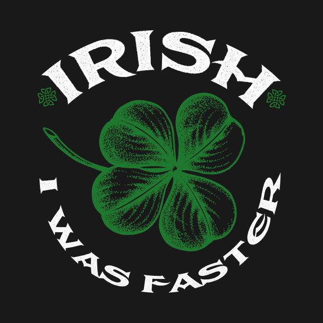 Happy St.Patrick's Day Tee Irish I was Faster Shamrocks
