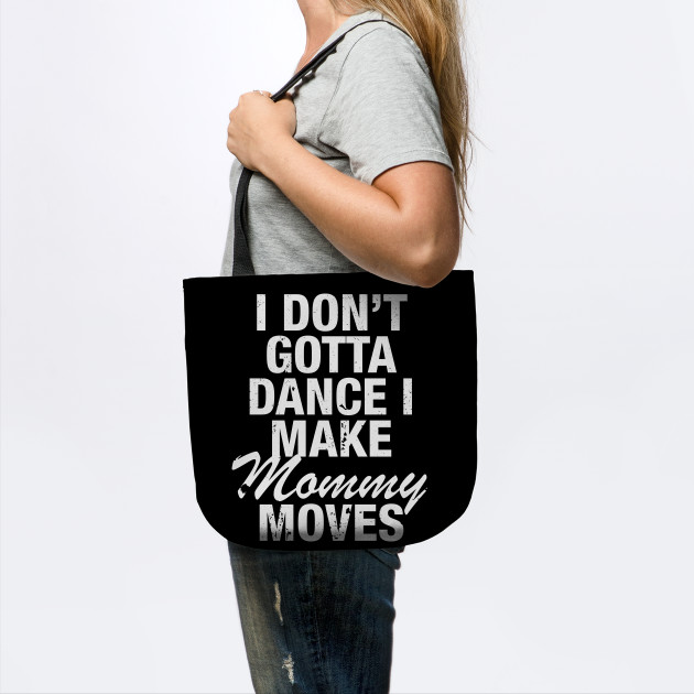 i dont gotta dance, funny shirt mom shirt I dont gotta dance i make mommy moves mom life mommy moves mommy shirt funny mom shirt