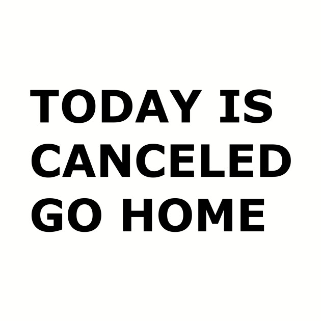 Today is canceled go home