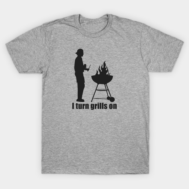 9d6597ff44 I TURN GRILLS ON - Grilling - T-Shirt | TeePublic