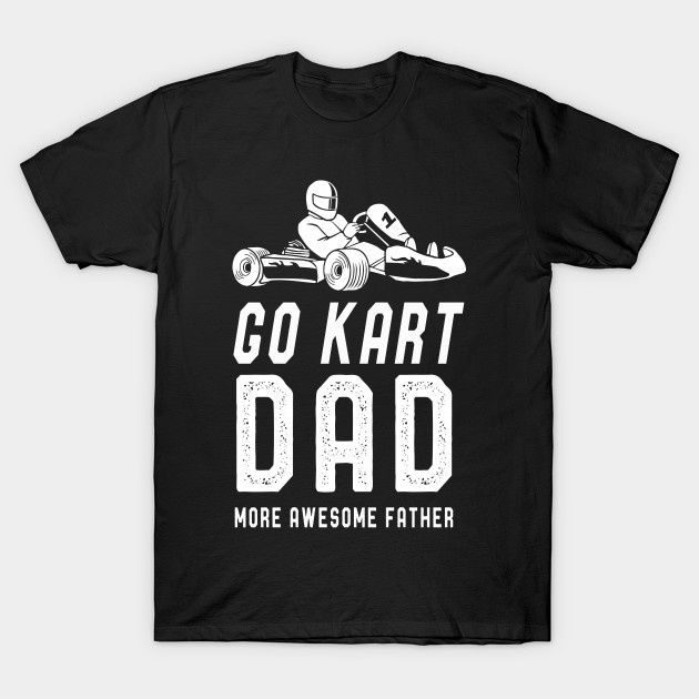 425556d22 Go Kart Dad T-Shirt Fathers Day Funny Kart Dad Sayings Tee - Go Kart ...