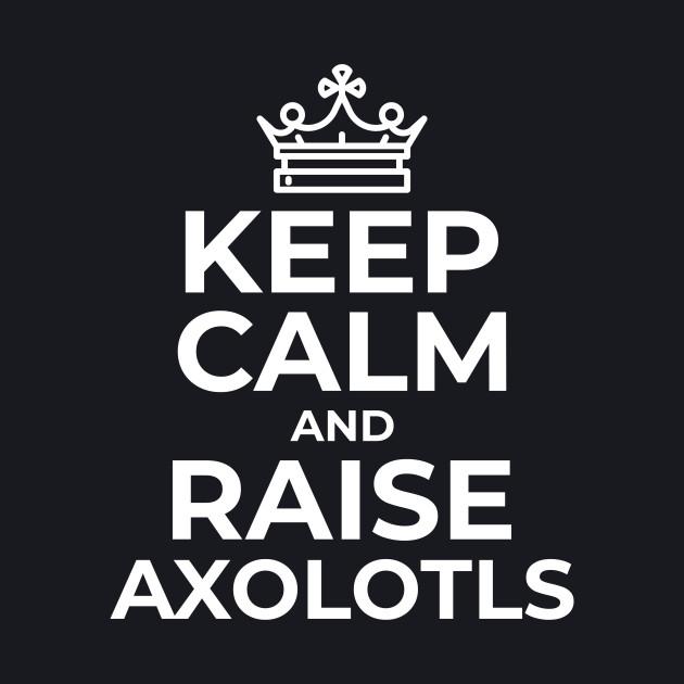 Keep Calm and Raise Axolotls