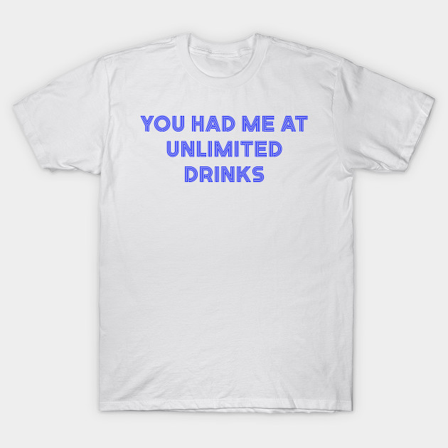 6e2b569f You Had me at Unlimited Drinks Funny Drinking Shirt - Drinking - T ...