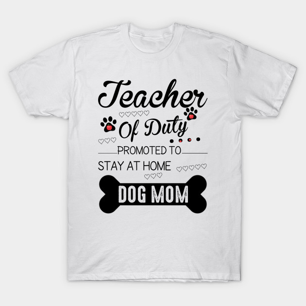 8b25bace5cac Teacher Off Duty Promoted To Stay At Home Dog Mom - Dog Lover Gift ...