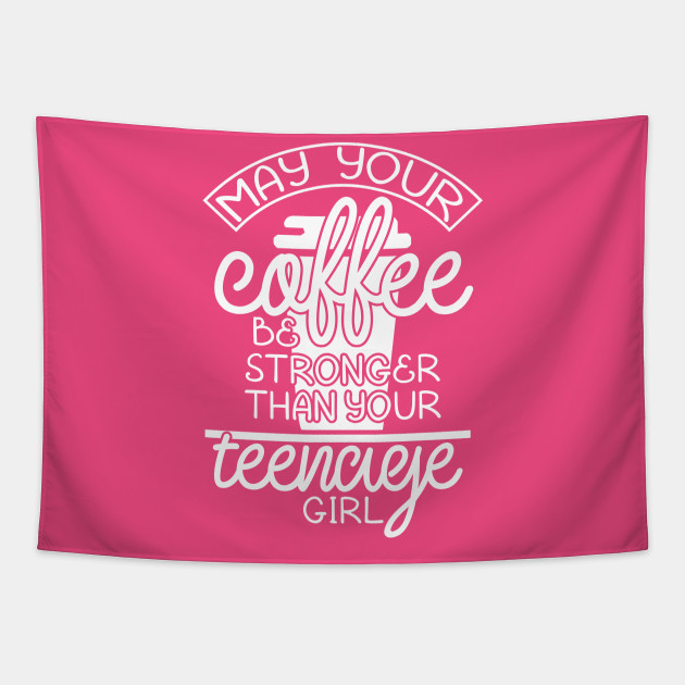 May your coffee be stronger than your teenage girl