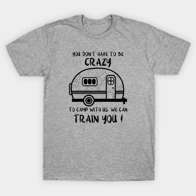 a774c9ce7d Funny camping t shirt You don't have to be crazy to camp with us we can  train you shirt outdoor Gift for Men Women love camper sayings T-Shirt