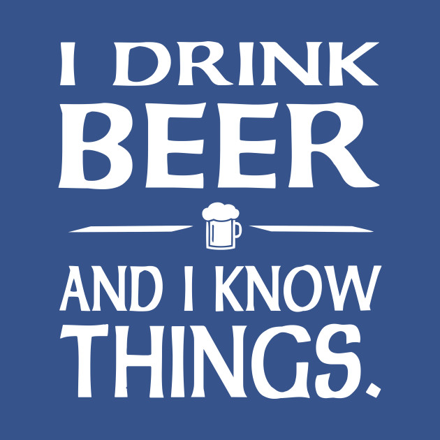 I Drink Beer and I know Things