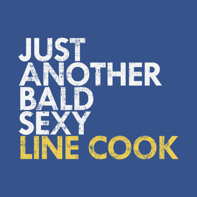 Bald Sexy Line Cook Funny