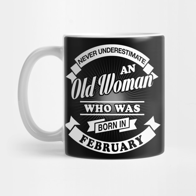 0a1f6bc8 Never Underestimate An Old Woman Who Was Born In February T-Shirt & Hoodies  ...