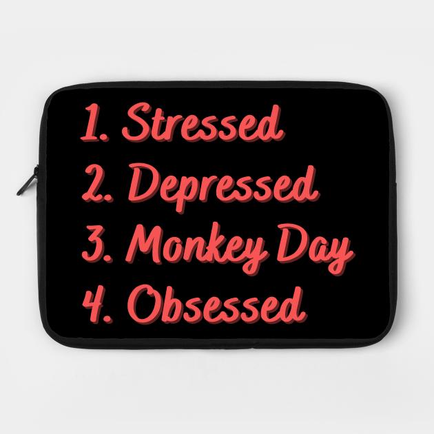 Stressed. Depressed. Monkey Day. Obsessed.