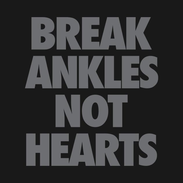 Break Ankles Not Hearts