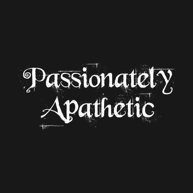 Passionately Apathetic