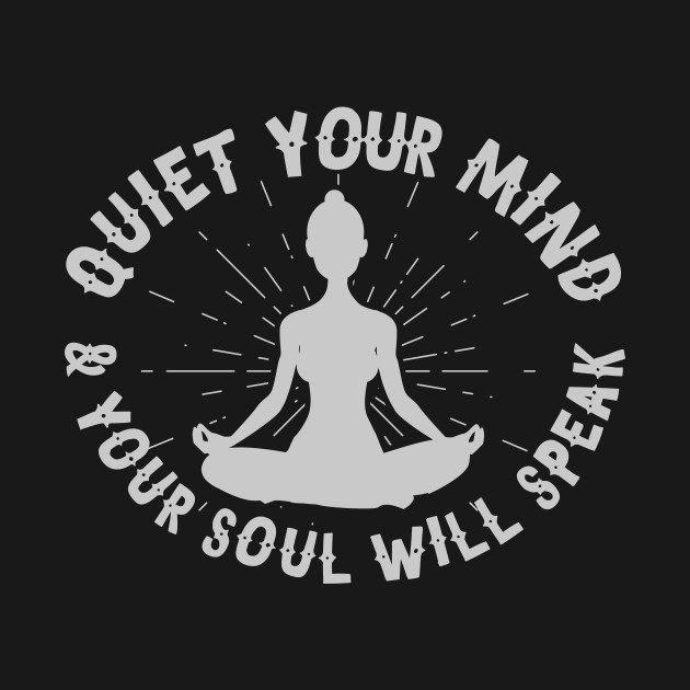 Quiet Your Mind And Your Soul Will Speak
