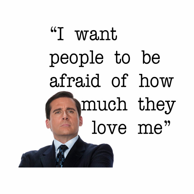 The Office Quote - I Want People To Be Afraid Of How Much They Love Me