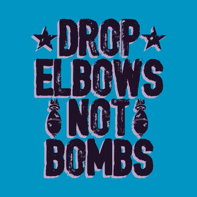 DROP ELBOWS NOT BOMBS