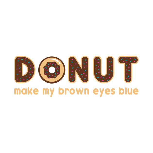 Donut Make My Brown Eyes Blue