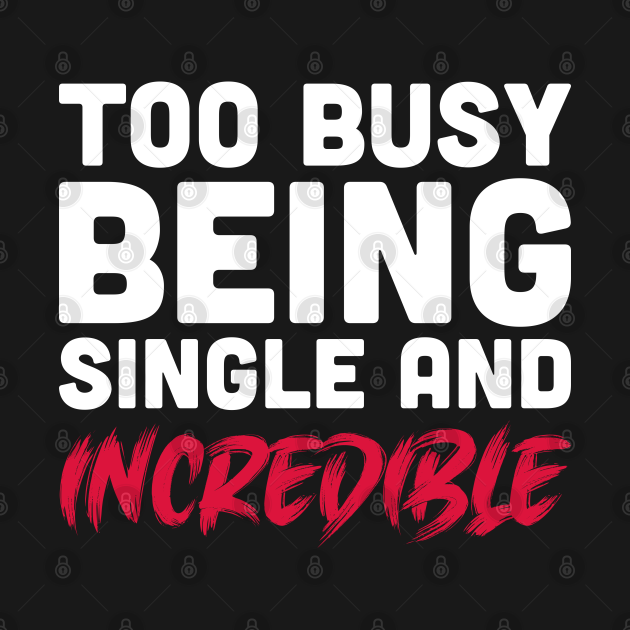 Too busy being single and incredible