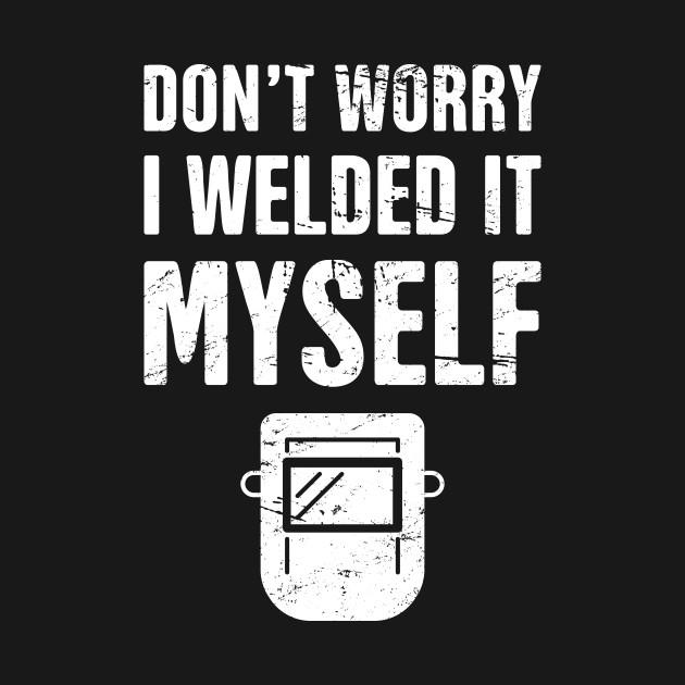 Don T Worry I Welded It Myself Welder Design Welder T Shirt
