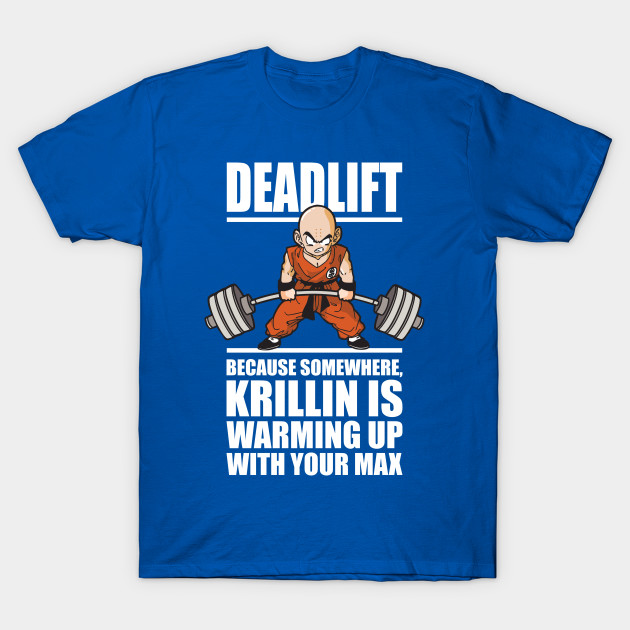 3019de68a Krillin Is Warming Up With Your Max (Deadlift) - Workout - T-Shirt ...