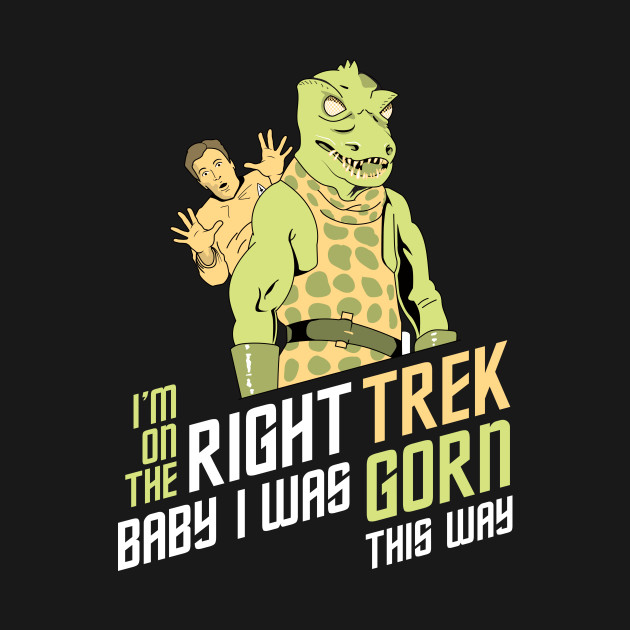 I'm On The Right Trek Baby I Was Gorn This Way Tshirt