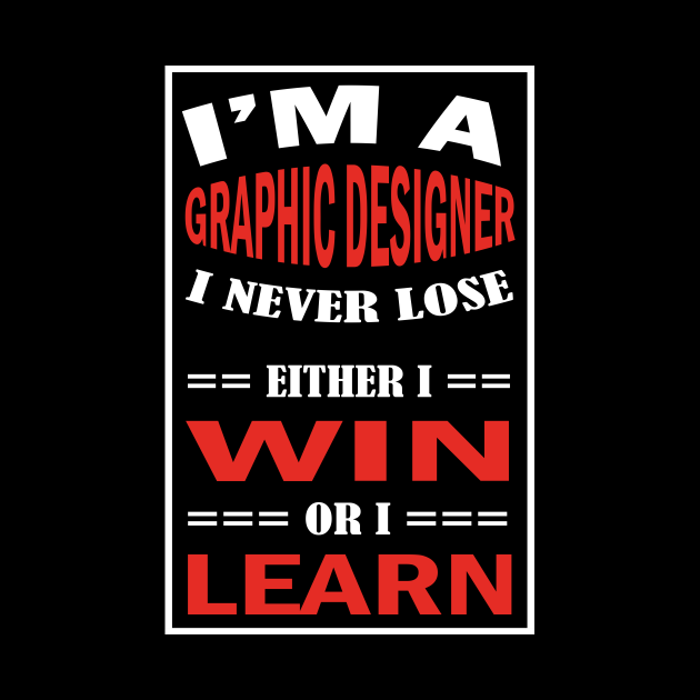 I'm A GRAPHIC DESIGNER I Never Lose Either I Win Or I Learn