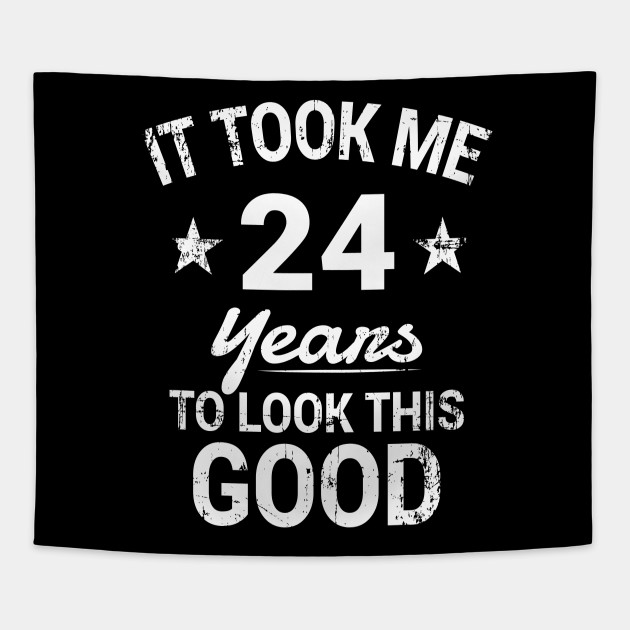 It Took Me 24 Years To Look This Good Birthday T Shirt
