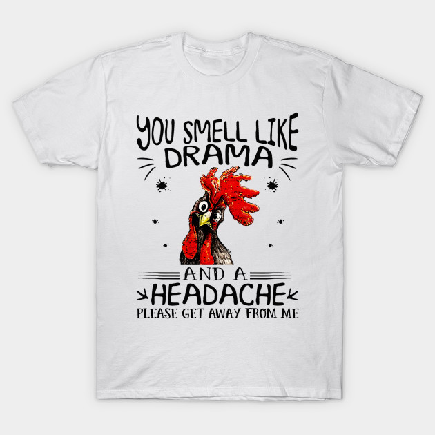 406d590d1 Chicken You Smell Like Drama and A Headache Please Get Away from Me shirt T- Shirt