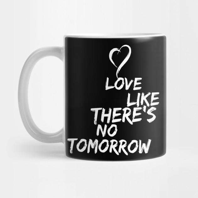 Love Like Theres No Tomorrow Passion Quotes Mug Teepublic