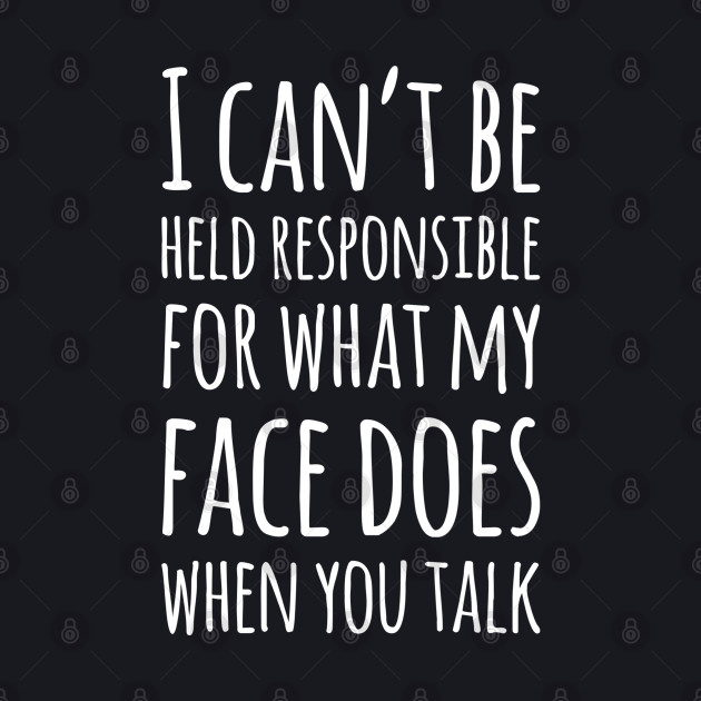 I Can't Be Held Responsible For What My Face Does When You Talk