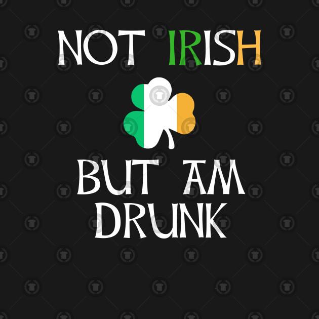 Not Irish But Am Drunk to Irish - Gift For Ireland