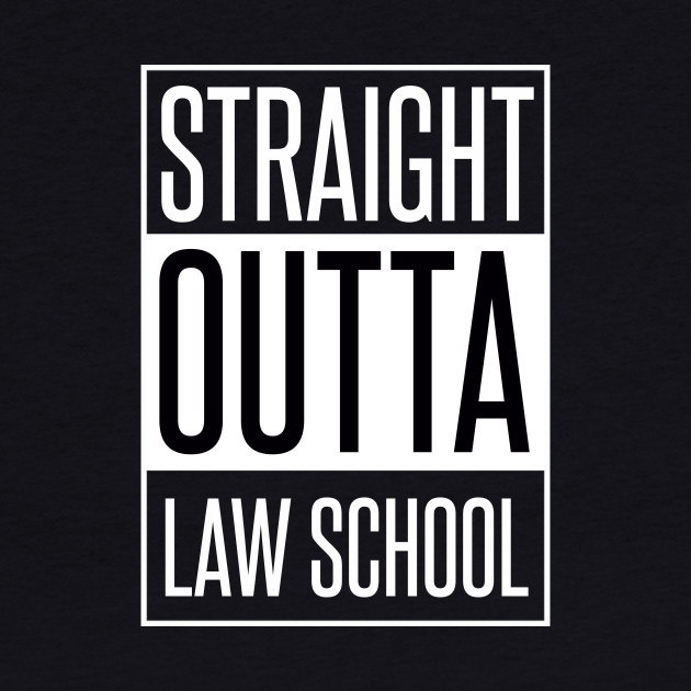 STRAIGHT OUTTA LAW SCHOOL