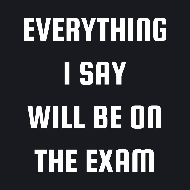 Everything I Say Will Be On The Exam