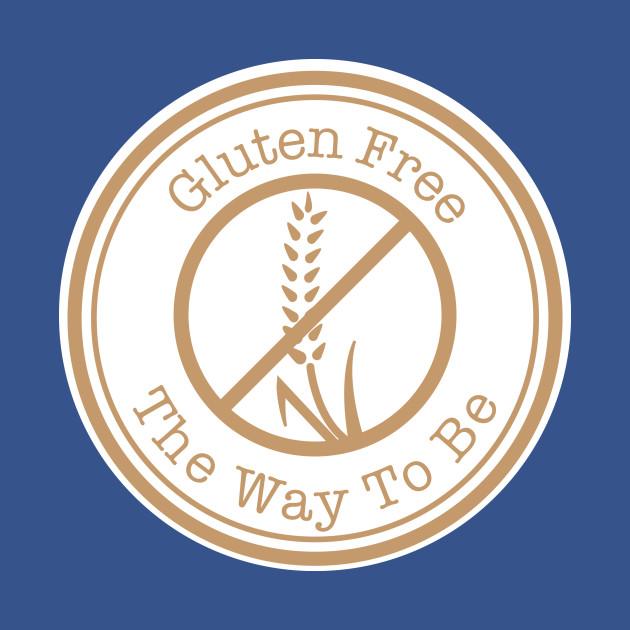 Gluten Free The Way To Be - Gluten Free - T-Shirt | TeePublic