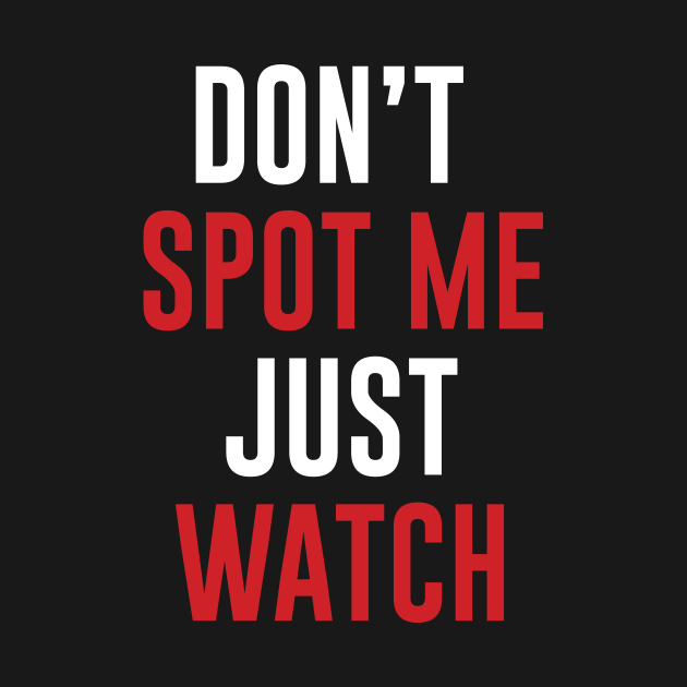 Don't Spot me Just Watch - Bodybuilding, Powerlifting