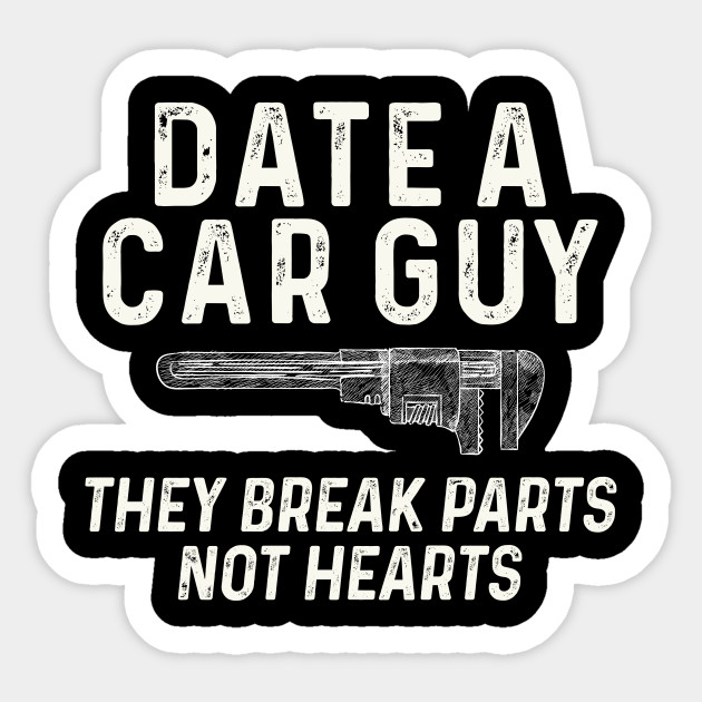 Date A Car Guy They Breaks Parts Not Hearts