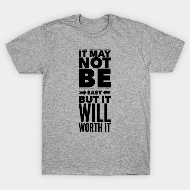It May Not Be Easy But It Will Worth It Quote T Shirt Teepublic