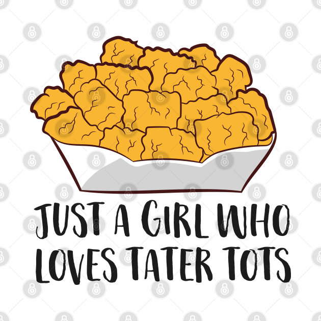 Just a Girl Who Loves Tater Tots