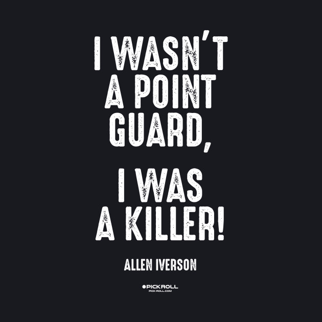 """I WASN'T A POINT GUARD, I WAS A KILLER!"" - Allen Iverson"