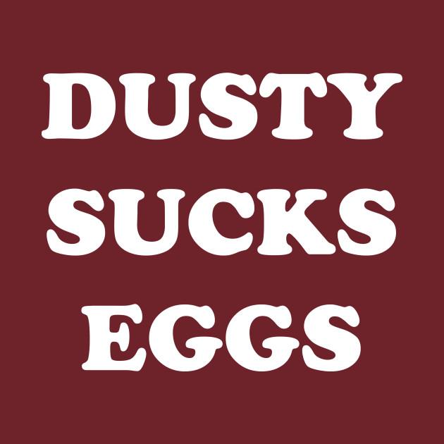 Dusty Sucks Eggs