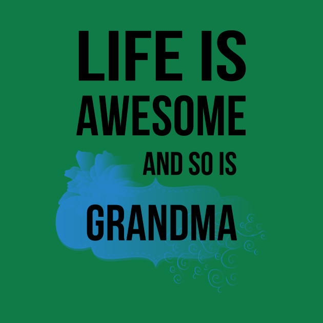 Life Is Awesome And So Is Grandma