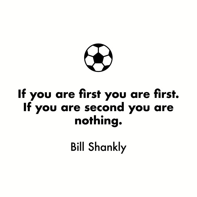 If you are first you are first. If you are second you are nothing.  Bill Shankly