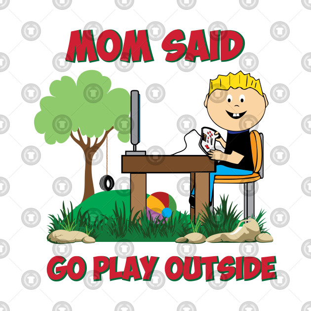 Mom said go play outside Funny Gamers