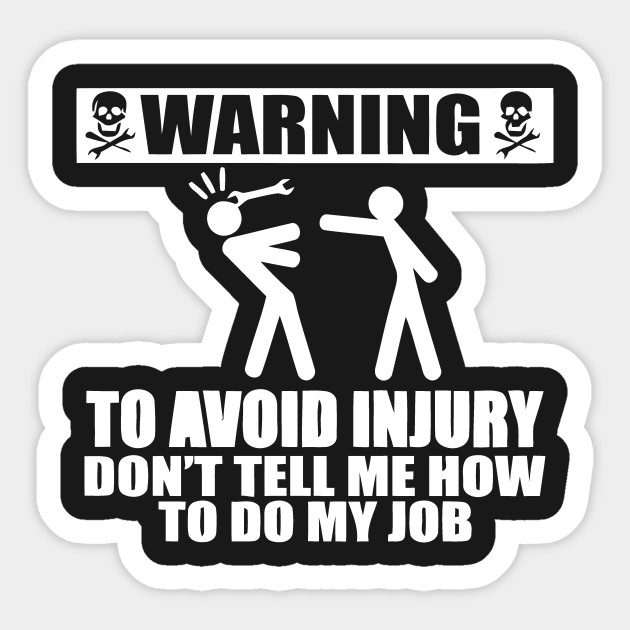 warning to avoid injury don u0026 39 t tell me how to do my job