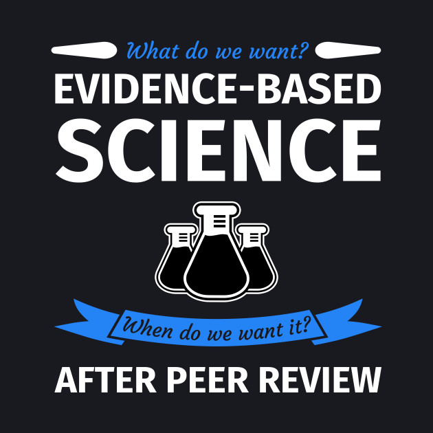 What do we want? Evidence-Based Science! When do we Want it? After Peer Review!