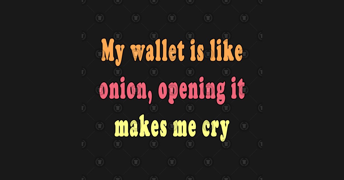 My Wallet Is Like Onions Opening It Makes Me Cry Being Broke Funny Quotes By Jeric020290