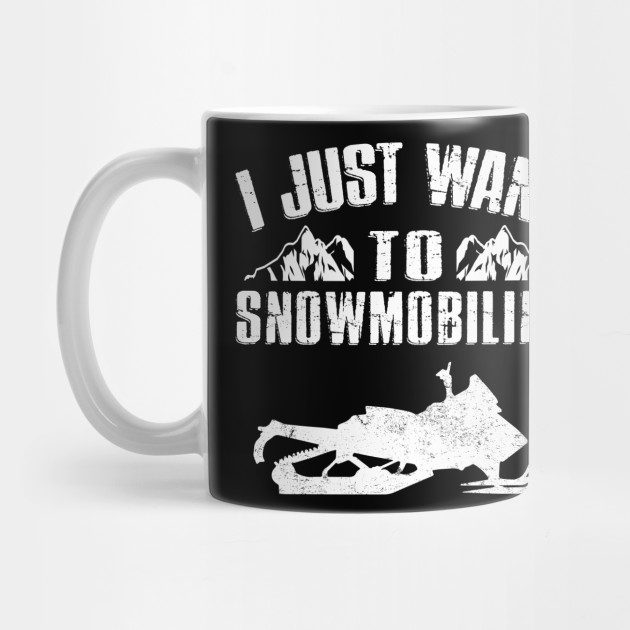 I Just Want To Snowmobiling Funny Snowmobile Snow Sled Rider Snowmobiling Mug Teepublic