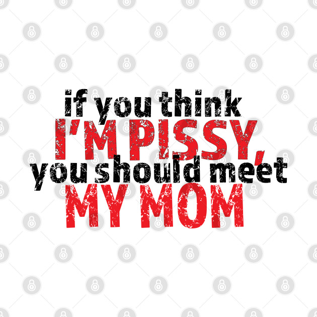 If you think I'm pissy, you should meet my mom (KIDS tee)